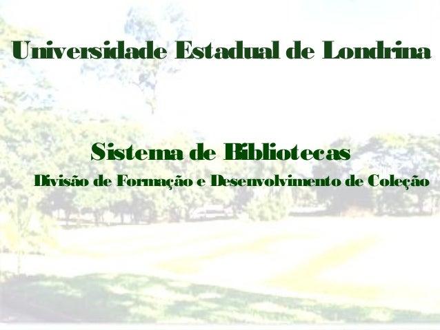 Universidade Estadual de Londrina       Sistema de Bibliotecas Divisão de Formação e Desenvolvimento de Coleção
