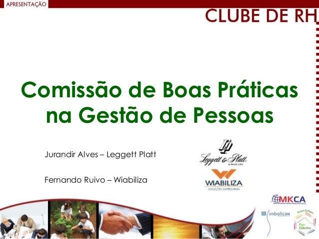 Comissão de Boas Práticas  na Gestão de Pessoas  Jurandir Alves – Leggett Platt  Fernando Ruivo – Wiabiliza