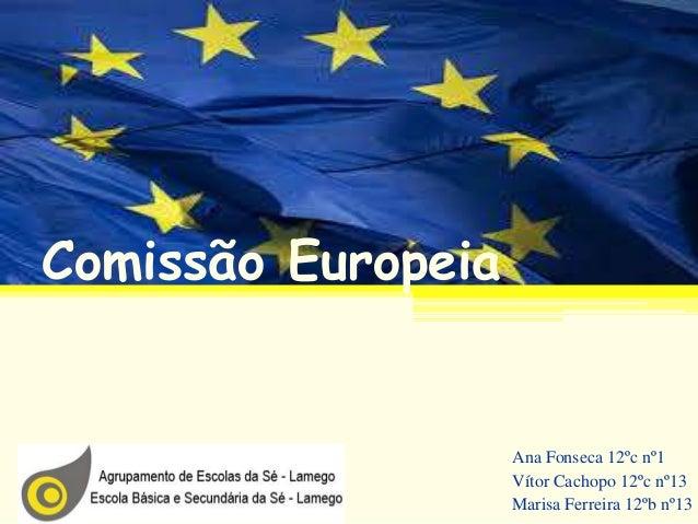 Comissão Europeia Ana Fonseca 12ºc nº1 Vítor Cachopo 12ºc nº13 Marisa Ferreira 12ºb nº13