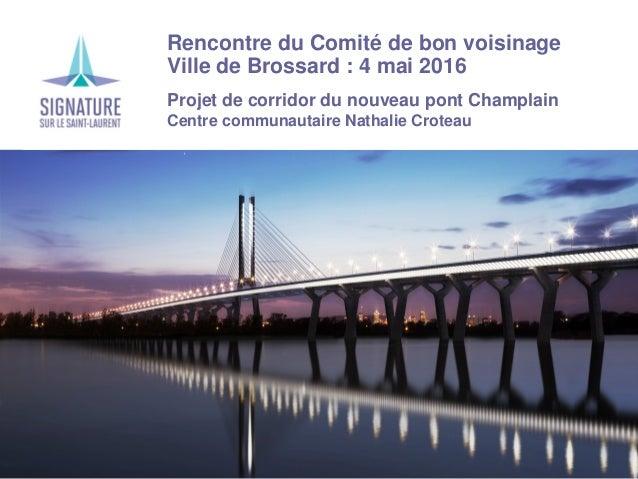 Rencontre du Comité de bon voisinage Ville de Brossard : 4 mai 2016 Projet de corridor du nouveau pont Champlain Centre co...