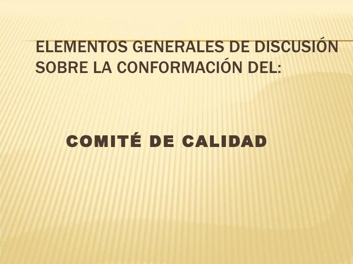 ELEMENTOS GENERALES DE DISCUSIÓNSOBRE LA CONFORMACIÓN DEL:   COMITÉ DE CALIDAD