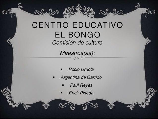 CENTRO EDUCATIVO EL BONGO Comisión de cultura Maestros(as):  Rocio Urriola  Argentina de Garrido  Paúl Reyes  Erick Pi...