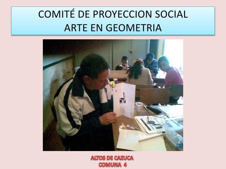 COMITÉ DE PROYECCION SOCIAL ARTE EN GEOMETRIA<br />ALTOS DE CAZUCA   <br /> COMUNA  4 <br />