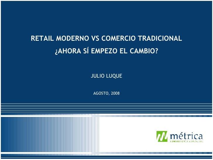 Abril 2008 RETAIL MODERNO VS COMERCIO TRADICIONAL ¿AHORA SÍ EMPEZO EL CAMBIO? JULIO LUQUE AGOSTO, 2008