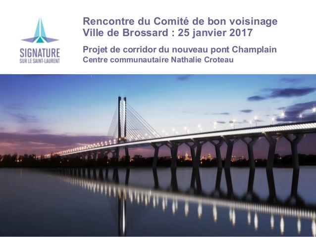 Rencontre du Comité de bon voisinage Ville de Brossard : 25 janvier 2017 Projet de corridor du nouveau pont Champlain Cent...