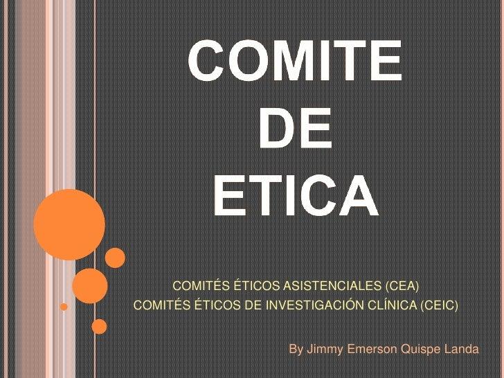 COMITÉS ÉTICOS ASISTENCIALES (CEA) COMITÉS ÉTICOS DE INVESTIGACIÓN CLÍNICA (CEIC)                         By Jimmy Emerson...