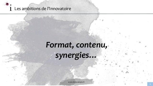 www.linnovatoire.fr 6 Les ambitions de l'Innovatoire Format, contenu, synergies…