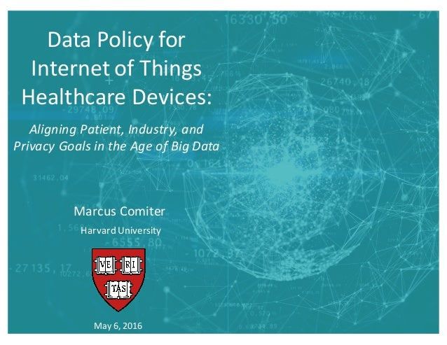 Data  Policy  for   Internet  of  Things   Healthcare  Devices: May  6,  2016 Marcus  Comiter Harvard...