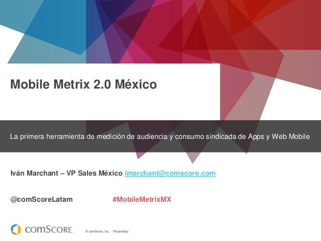 © comScore, Inc. Proprietary. Mobile Metrix 2.0 México La primera herramienta de medición de audiencia y consumo sindicada...