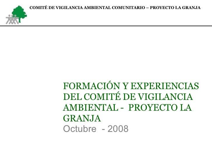 FORMACIÓN Y EXPERIENCIAS DEL COMITÉ DE VIGILANCIA AMBIENTAL -  PROYECTO LA GRANJA Octubre  - 2008 COMITÉ DE VIGILANCIA AMB...