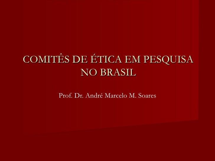 COMITÊS DE ÉTICA EM PESQUISA NO BRASIL Prof. Dr. André Marcelo M. Soares