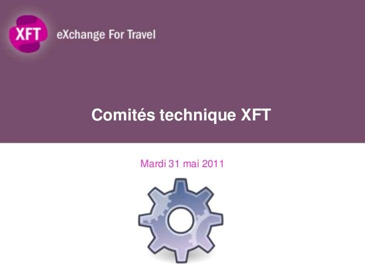 Comités technique XFT<br />Mardi 31 mai 2011<br />