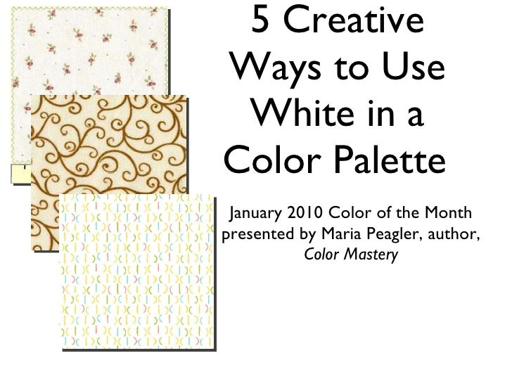 5 Creative Ways to Use White in a Color Palette <ul><li>January 2010 Color of the Month </li></ul><ul><li>presented by Mar...