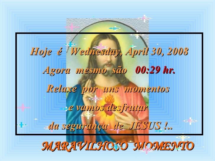 MARAVILHOSO  MOMENTO Hoje  é  Tuesday, June 2, 2009 Agora  mesmo  são  22:40  hr. Relaxe  por  uns  momentos  e vamos desf...