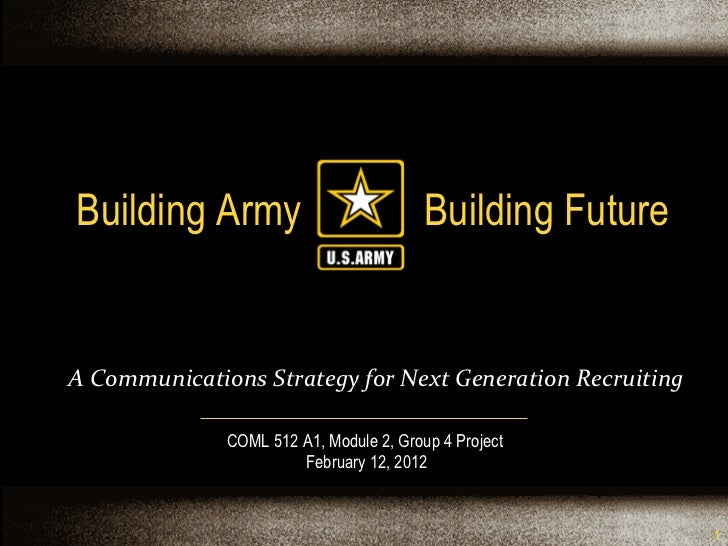 Building Army  Building Future COML 512 A1, Module 2, Group 4 Project  February 12, 2012 A Communications Strategy for Nex...