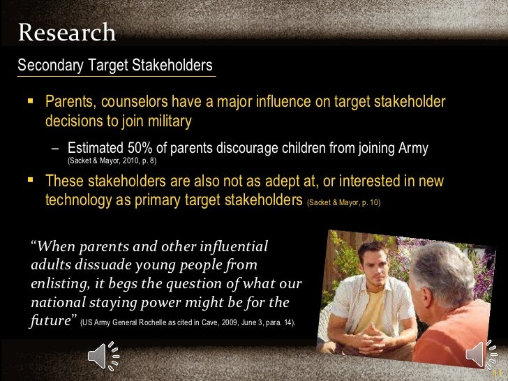 Research <ul><li>Parents, counselors have a major influence on target stakeholder decisions to join military </li></ul><ul...