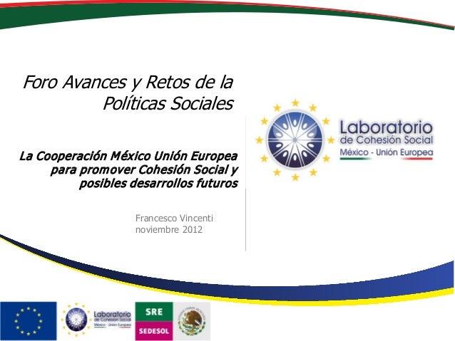 Foro Avances y Retos de la Políticas Sociales Francesco Vincenti noviembre 2012 La Cooperación México Unión Europea para p...