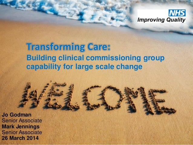 Transforming Care: Building clinical commissioning group capability for large scale change Jo Godman Senior Associate Mark...