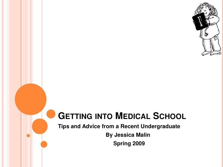 GETTING INTO MEDICAL SCHOOL Tips and Advice from a Recent Undergraduate                 By Jessica Malin                  ...