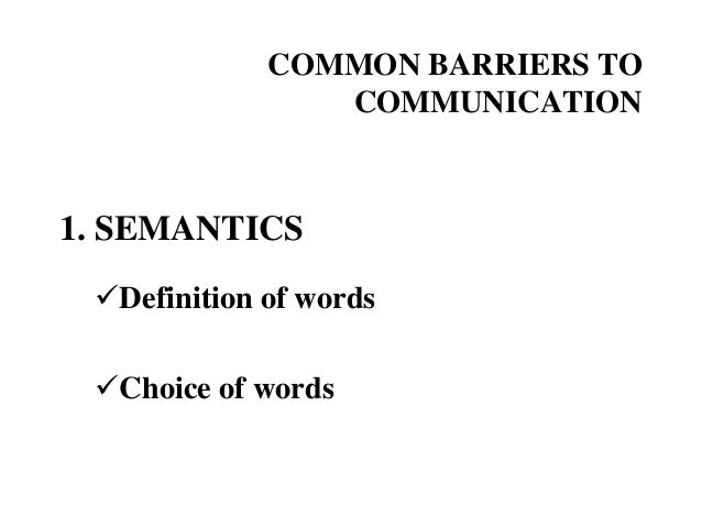 COMMON BARRIERS TO COMMUNICATION  1. SEMANTICS Definition of words Choice of words