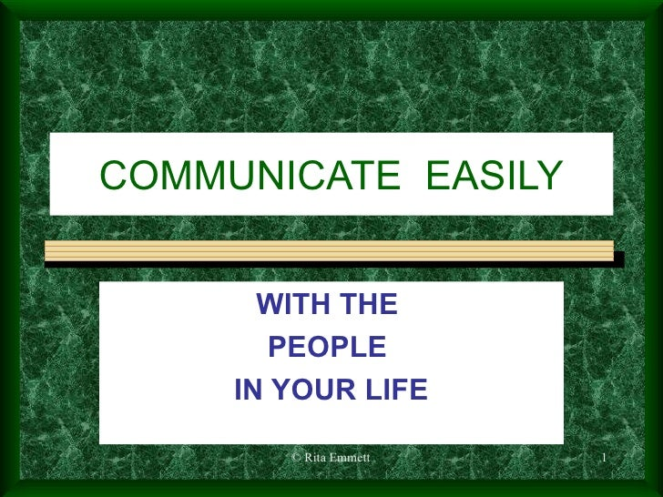COMMUNICATE  EASILY WITH THE  PEOPLE  IN YOUR LIFE © Rita Emmett