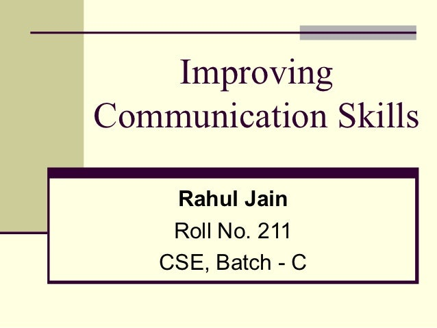 ImprovingCommunication Skills     Rahul Jain     Roll No. 211    CSE, Batch - C