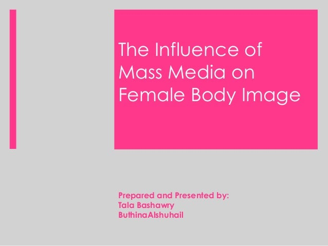 The Influence of Mass Media on Female Body Image Prepared and Presented by: Tala Bashawry ButhinaAlshuhail