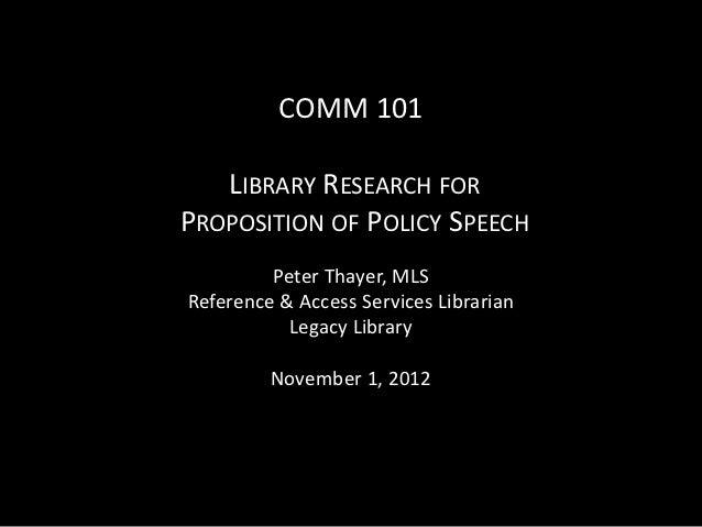 COMM 101   LIBRARY RESEARCH FORPROPOSITION OF POLICY SPEECH         Peter Thayer, MLSReference & Access Services Librarian...