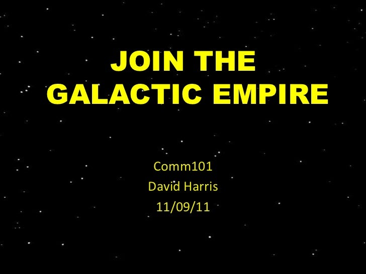 JOIN THEGALACTIC EMPIRE      Comm101     David Harris      11/09/11