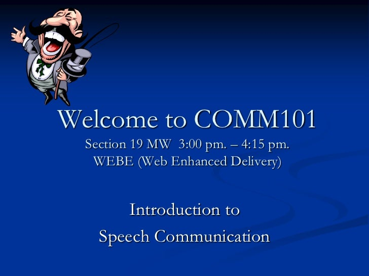 Welcome to COMM101 Section 19 MW 3:00 pm. – 4:15 pm.  WEBE (Web Enhanced Delivery)       Introduction to   Speech Communic...