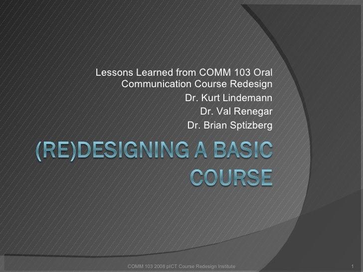 Lessons Learned from COMM 103 Oral Communication Course Redesign Dr. Kurt Lindemann Dr. Val Renegar Dr. Brian Sptizberg CO...