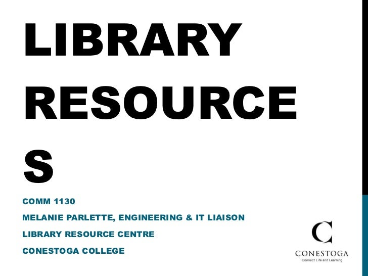LIBRARY RESOURCES COMM 1130 MELANIE PARLETTE, ENGINEERING & IT LIAISON LIBRARY RESOURCE CENTRE CONESTOGA COLLEGE