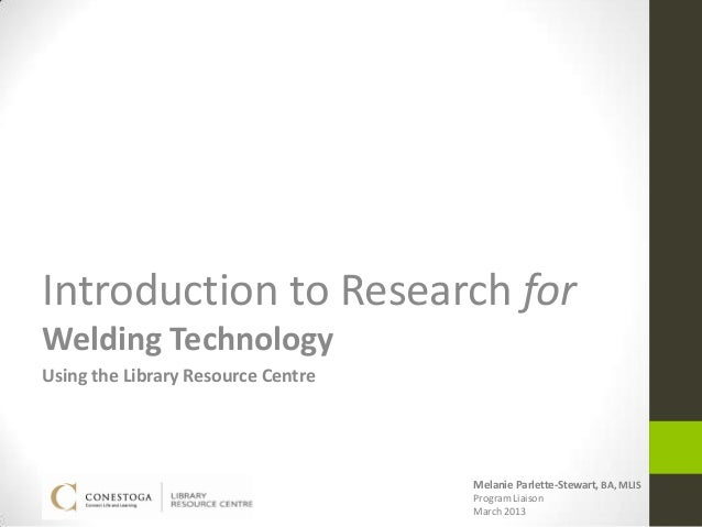 Introduction to Research forWelding TechnologyUsing the Library Resource Centre                                    Melanie...