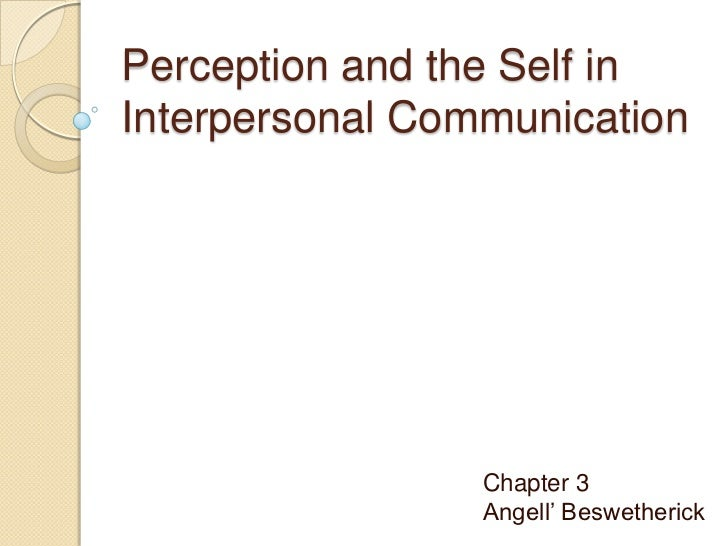 Perception and the Self inInterpersonal Communication                 Chapter 3                 Angell' Beswetherick