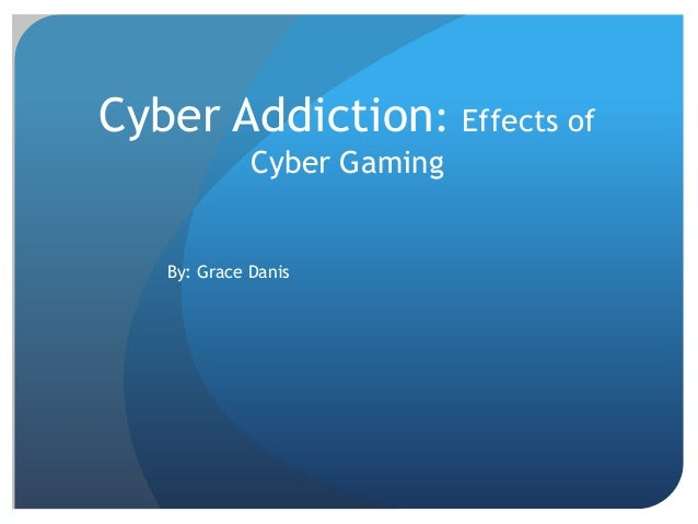 Cyber Addiction: Effects of Cyber Gaming By: Grace Danis