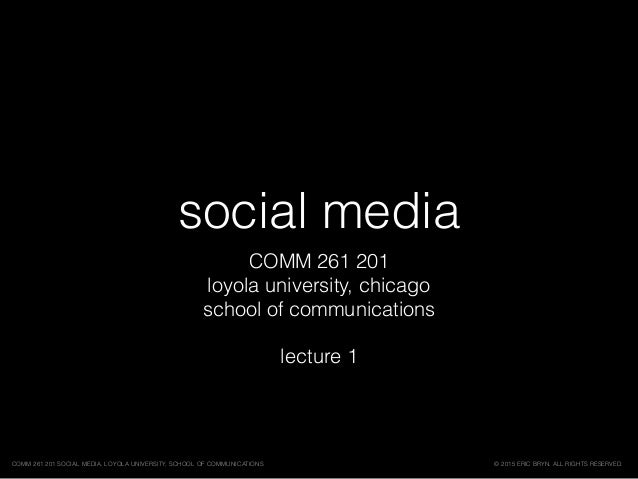 social media COMM 261 201 loyola university, chicago school of communications lecture 1 © 2015 ERIC BRYN. ALL RIGHTS RESER...