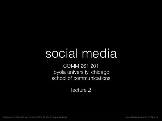 social media COMM 261 201 loyola university, chicago school of communications lecture 2 © 2015 ERIC BRYN. ALL RIGHTS RESER...