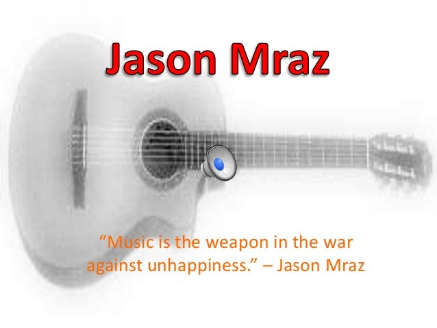 """Music is the weapon in the war against unhappiness."" – Jason Mraz"