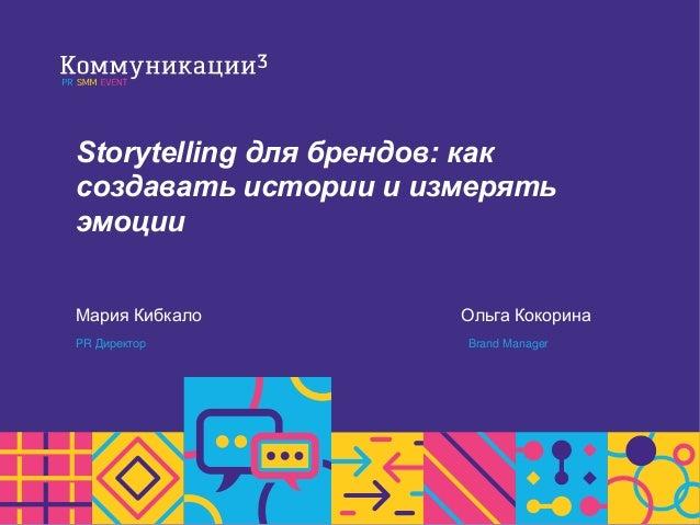 Storytelling для брендов: как создавать истории и измерять эмоции Мария Кибкало PR Директор Ольга Кокорина Brand Manager