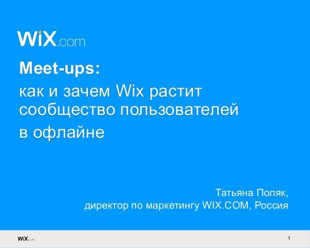 1 Meet-ups: как и зачем Wix растит сообщество пользователей в офлайне Татьяна Поляк, директор по маркетингу WIX.COM, Россия