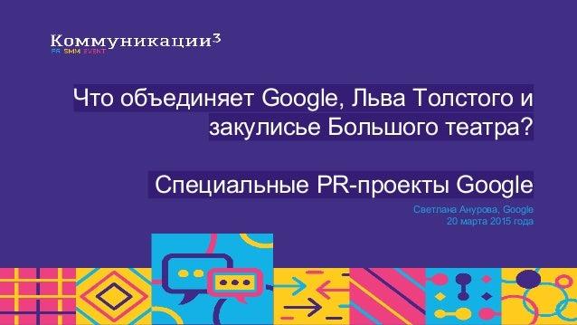 Что объединяет Google, Льва Толстого и закулисье Большого театра? Специальные PR-проекты Google Светлана Анурова, Google 2...