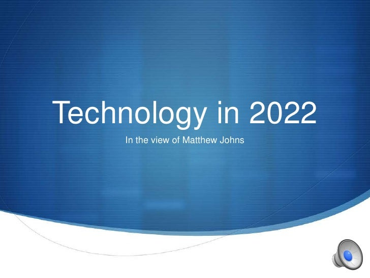 Technology in 2022    In the view of Matthew Johns                                   S