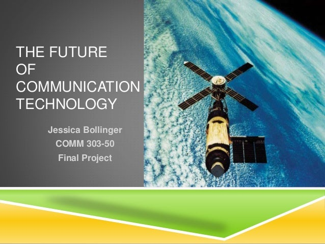 THE FUTURE OF COMMUNICATION TECHNOLOGY Jessica Bollinger COMM 303-50 Final Project