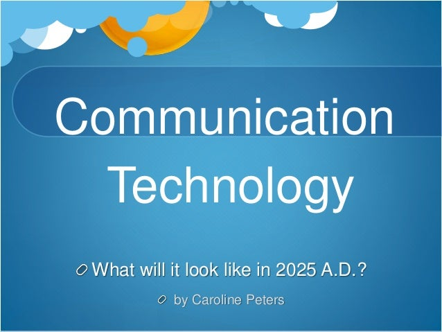 Communication Technology What will it look like in 2025 A.D.? by Caroline Peters