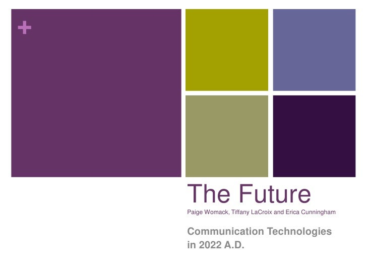 +    The Future    Paige Womack, Tiffany LaCroix and Erica Cunningham    Communication Technologies    in 2022 A.D.