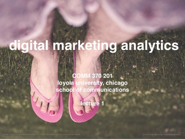 digital marketing analytics © 2015 ERIC BRYN. ALL RIGHTS RESERVED.COMM 370 201 DIGITAL MARKETING ANALYTICS, LOYOLA UNIVERS...