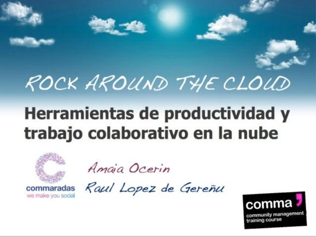 ROCK AROUND THE CLOUD  Herramientas de productividad y trabajo colaborativo en la nube Amaia Ocerin Raul Lopez de Gereñu