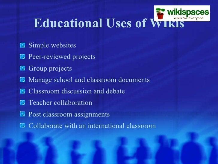 Educational Uses of WIkis <ul><li>Simple websites </li></ul><ul><li>Peer-reviewed projects </li></ul><ul><li>Group project...