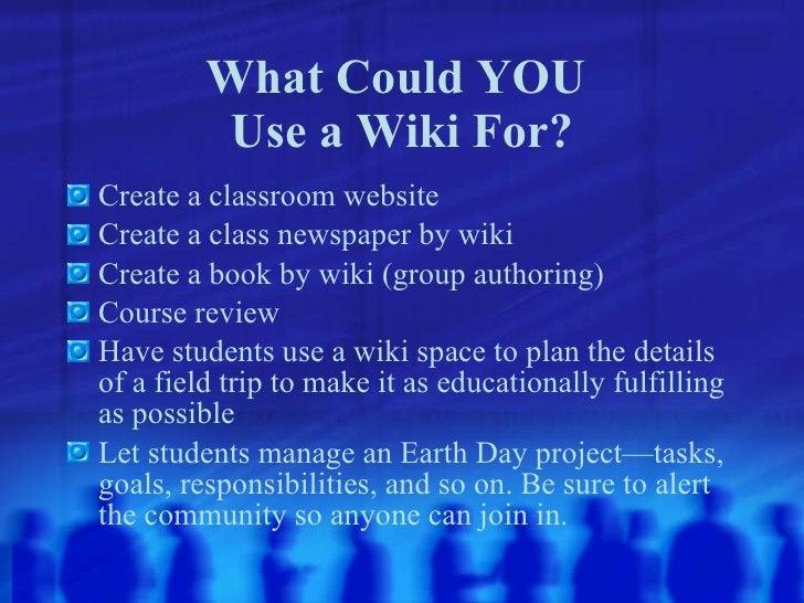 What Could YOU  Use a Wiki For? <ul><li>Create a classroom website </li></ul><ul><li>Create a class newspaper by wiki </li...