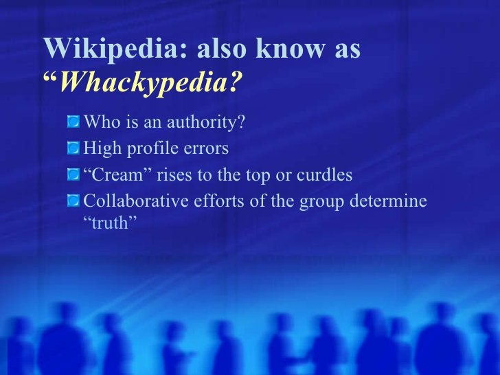 "Wikipedia: also know as  "" Whackypedia? <ul><ul><li>Who is an authority? </li></ul></ul><ul><ul><li>High profile errors </..."